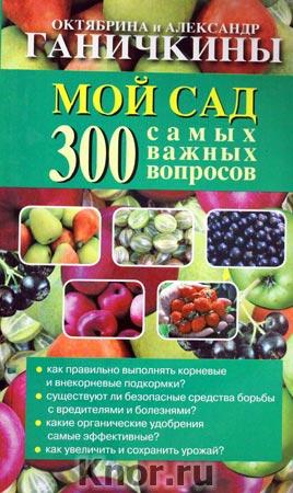 """Октябрина Ганичкина, Александр Ганичкин """"Мой сад. 300 самых важных вопросов"""""""