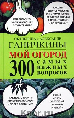 """Октябрина Ганичкина, Александр Ганичкин """"Мой огород. 300 самых важных вопросов"""""""
