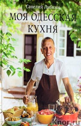 """Савелий Либкин """"Моя одесская кухня"""" Серия """"Кулинария. Авторская кухня"""""""
