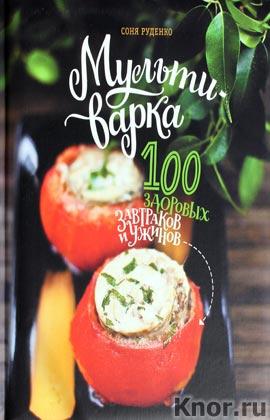 """Соня Руденко """"Мультиварка: сто здоровых завтраков и ужинов"""""""