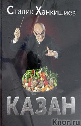 """Сталик Ханкишиев """"Казан. Кулинарный самоучитель"""""""