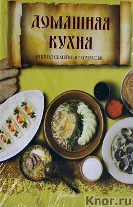 """Домашняя кухня. Библия семейного счастья. Серия """"Вкусная книга"""""""