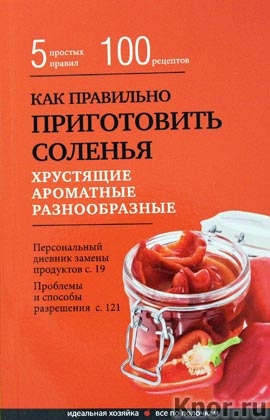 """Как правильно приготовить соленья. 5 простых правил и более 100 рецептов. Серия """"Кулинария. Идеальная хозяйка. Все по полочкам"""""""