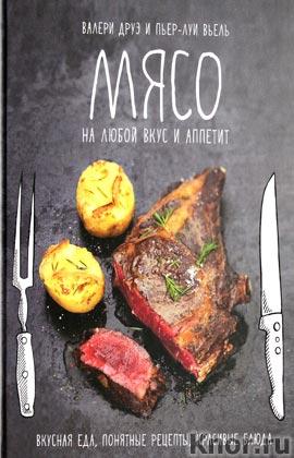 """Валери Друэ, Пьер-Луи Вьель """"Мясо, на любой вкус и аппетит. Вкусно. Понятно. Красиво"""""""