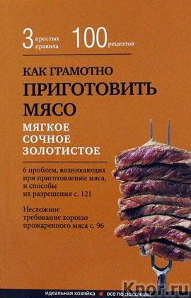"""Элга Боровская """"Как грамотно приготовить мясо. 3 простых правила и 100 рецептов"""" Серия """"Кулинария. Идеальная хозяйка. Все по полочкам"""""""