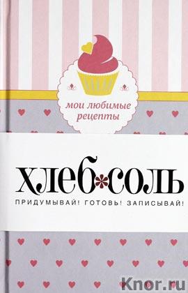 """Мои любимые рецепты. Книга для записи рецептов (кекс с сердечками). Серия """"ХлебСоль"""". Книги для записи рецептов"""""""