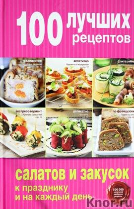 """100 лучших рецептов салатов и закусок к празднику и на каждый день. Серия """"Кулинария. 100 лучших рецептов"""""""