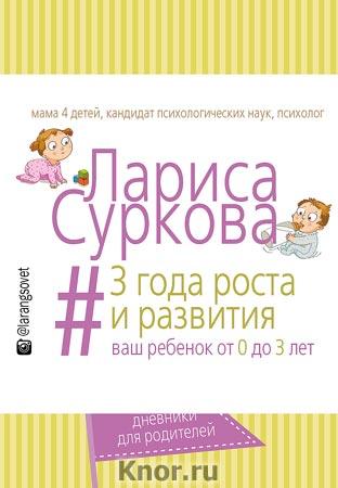 "Лариса Суркова ""3 года роста и развития: ваш ребенок от 0 до 3 лет"" Серия ""Творческие дневники для родителей"""