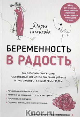 """Дарья Татаркова """"Беременность в радость. Как победить свои страхи, наслаждаться временем ожидания ребенка и подготови"""""""