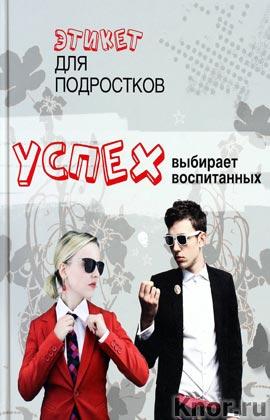 """И.В. Беринова """"Успех выбирает воспитанных. Этикет для подростков"""" Серия """"Для стильных и современных"""""""
