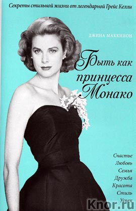 """Джина Маккинон """"Быть как принцесса Монако. Секреты стильной жизни от легендарной Грейс Келли"""" Серия """"KRASOTA. Иконы стиля"""""""