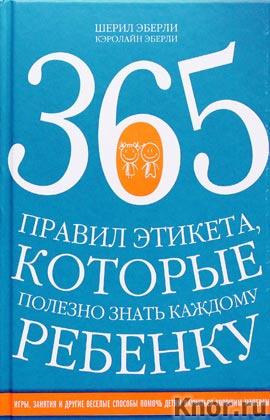 """Шерил Эберли, Кэролайн Эберли """"365 правил этикета, которые полезно знать каждому ребенку. Игры, занятия и другие веселые способы, чтобы помочь детям научиться хорошим манерам"""" Серия """"KRASOTA. Этикет XXI века"""""""
