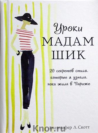"""Дженнифер Л. Скотт """"Уроки мадам Шик. 20 секретов стиля, которые я узнала, пока жила в Париже"""""""