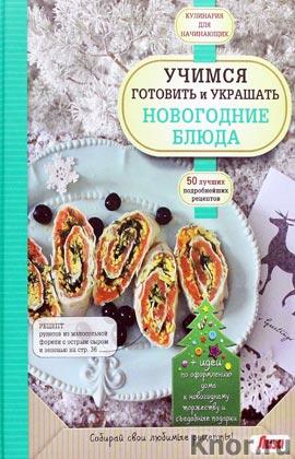"""Учимся готовить и украшать новогодние блюда. Серия """"Кулинария. Для начинающих"""""""