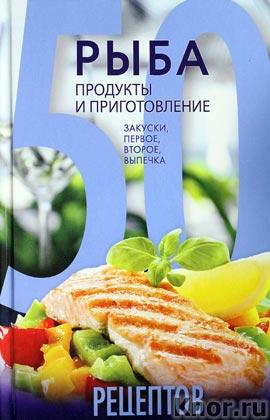"""50 рецептов. Рыба. Продукты и приготовление. Закуски. Первое. Второе. Выпечка. Серия """"Кулинарная коллекция 50 рецептов"""""""