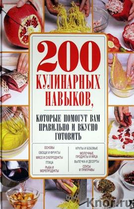 """200 кулинарных навыков, которые помогут вам правильно и вкусно готовить. Серия """"Кулинария. 200 необходимых навыков"""""""