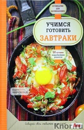"""Учимся готовить завтраки. Серия """"Кулинария. Для начинающих"""""""