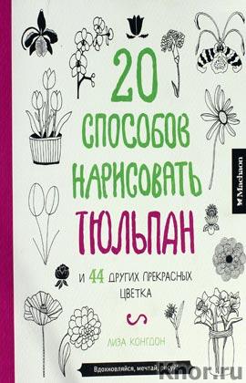 """Лиза Конгдон """"20 способов нарисовать тюльпан. Книги для раскрашивания, творчества и мечты"""" Серия """"20 способов нарисовать..."""""""
