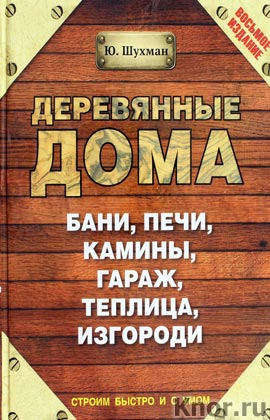 """Ю.И. Шухман """"Деревянные дома, бани, печи, камины, гараж, теплица, изгороди"""" Серия """"Строим быстро и с умом"""""""