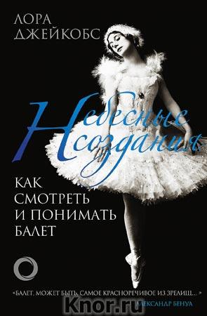 """Лора Джейкобс """"Небесные создания. Как смотреть и понимать балет"""" Серия """"Большой балет"""""""