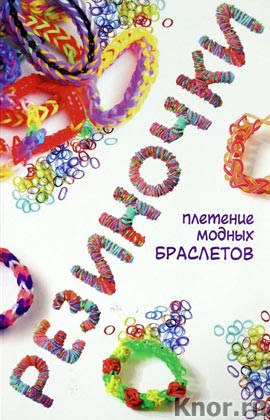 """Д. Глашан """"Резиночки: плетение модных браслетов"""""""