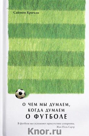"""Саймон Кричли """"О чем мы думаем, когда думаем о футболе"""""""