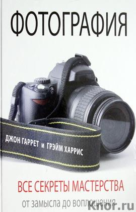 """Джон Гаррет, Грэйм Харрис """"Фотография. Все секреты мастерства: от замысла до воплощения"""""""
