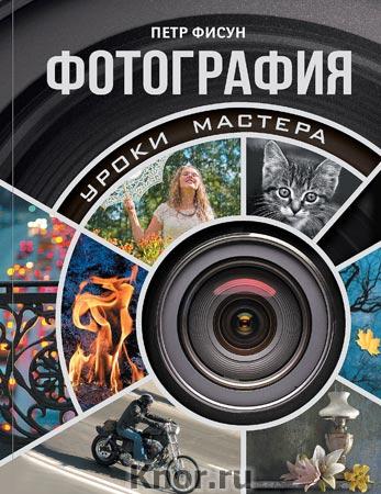 """Петр Фисун """"Фотография. Уроки мастера"""" Серия """"Мастерство фотографии"""""""