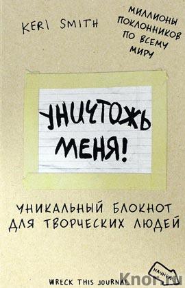 """Кери Смит """"Уничтожь меня! Уникальный блокнот для творческих людей"""" Серия """"Блокноты для счастливых людей. Мировой бестселлер"""""""