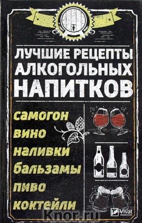 """Р.И. Сайдакова """"Лучшие рецепты алкогольных напитков. Самогон, вино, наливки, бальзамы, пиво, коктейли"""" Серия """"Полезная книга"""""""