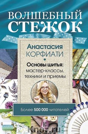 """Анастасия Корфиати """"Волшебный стежок. Основы шитья: мастер-классы, техники и приемы"""" Серия """"Школа шитья"""""""
