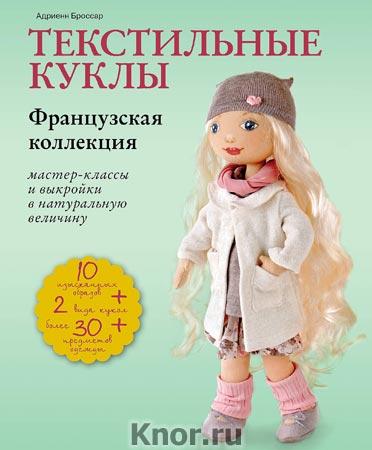 """Адриенн Броссар """"Текстильные куклы. Французская коллекция. Мастер-классы и выкройки"""" Серия """"Рукоделие по-французски"""""""