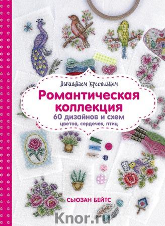 """Сьюзан Бейтс """"Вышиваем крестиком. Романтическая коллекция. Схемы для вышивки цветов, сердечек, птиц"""" Серия """"Стежок за стежком. Вышивка"""""""