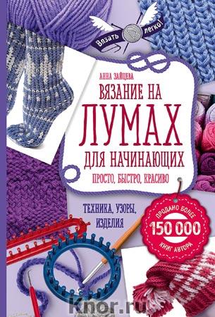 """Анна Зайцева """"Вязание на лумах для начинающих. Просто, быстро, красиво. Техника, узоры, изделия"""" Серия """"Вязать легко"""""""