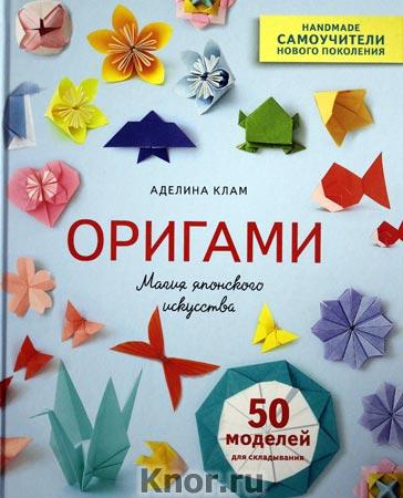 """Аделина Клам """"Оригами. Магия японского искусства. 50 моделей для складывания"""" Серия """"Handmade. Самоучители нового поколения"""""""