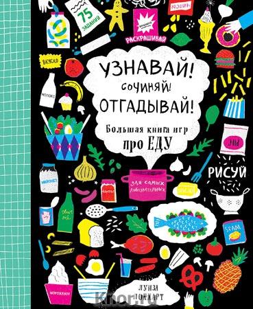 """Луиза Локхарт """"Узнавай! Сочиняй! Отгадывай! Большая книга игр про еду"""" Серия """"Кулинария. Игры с едой"""""""