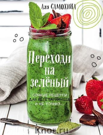 """Аля Самохина """"Переходи на зеленый. Сочные рецепты для вегетарианцев и не только"""" Серия """"Кулинарное открытие"""""""