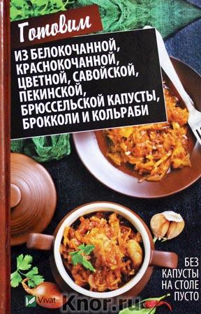 """М.Ю. Романова """"Без капусты на столе пусто. Готовим из белокочанной, краснокочанной, цветной, савойской, пекинской"""" Серия """"Полезная книга"""""""