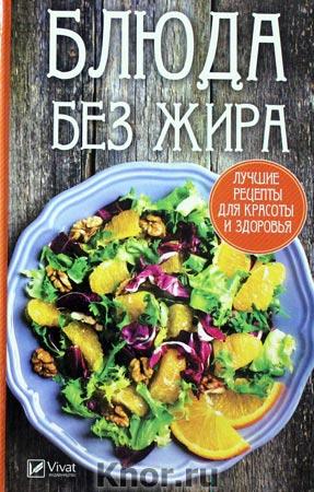 """А.И. Баранова """"Блюда без жира: лучшие рецепты для красоты и здоровья"""" Серия """"Полезная книга"""""""