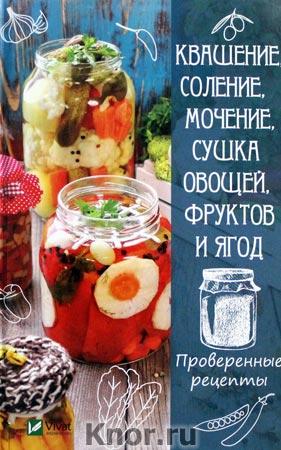 """Р.И. Сайдакова """"Квашение, соление, мочение и сушка овощей, фруктов и ягод. Проверенные рецепты"""" Серия """"Полезная книга"""""""