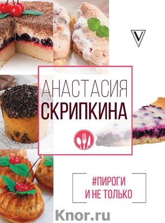 """Анастасия Скрипкина """"#Пироги и не только"""" Серия """"Лучшие рецепты"""""""