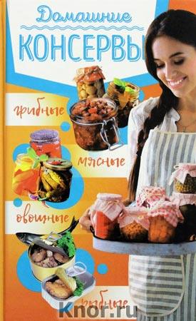 Домашние консервы: мясные, рыбные, овощные, грибные
