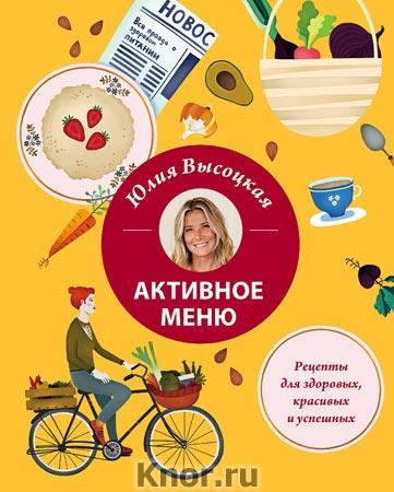 """Юлия Высоцкая """"Активное меню. Рецепты для здоровых, красивых и успешных"""""""