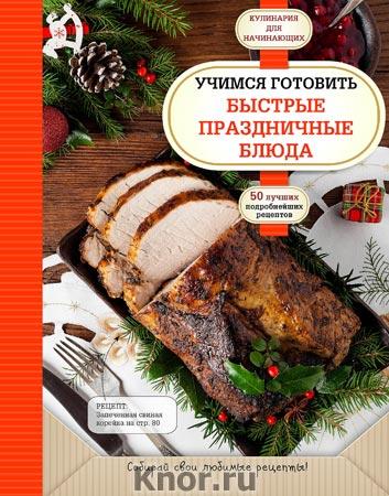 """Учимся готовить быстрые праздничные блюда. Серия """"Кулинария. Для начинающих"""""""