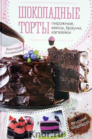 """Виктория Головашевич """"Шоколадные торты, пирожные, кексы, брауни, капкейки"""""""