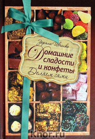 """Зоряна Ивченко """"Домашние сладости и конфеты. Делаем сами"""""""