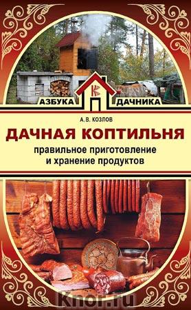 """А.В. Козлов """"Дачная коптильня. Правильное приготовление и хранение продуктов"""" Серия """"Азбука дачника"""""""
