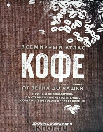 """Джеймс Хоффман """"Всемирный атлас кофе. От зерна до чашки: Полный путеводитель по странам-производителям, сортам и способам приготовления"""""""