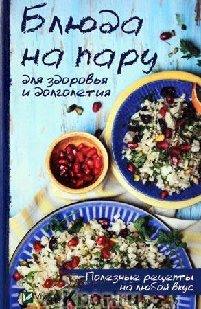 """Блюда на пару для здоровья и долголетия. Полезные рецепты на любой вкус. Серия """"Полезная книга"""""""