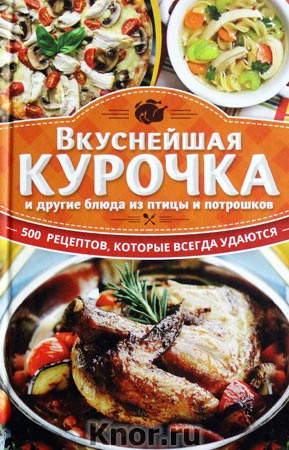 """Вкуснейшая курочка и другие блюда из птицы и потрошков. 500 рецептов, которые всегда удаются. Серия """"500 рецептов, которые всегда удаются"""""""